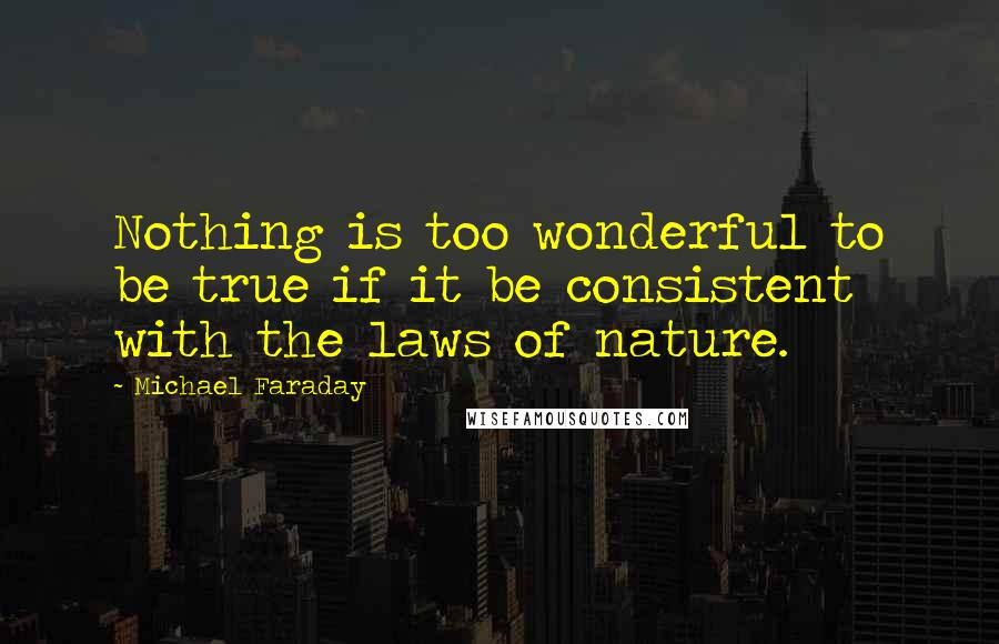 Michael Faraday quotes: Nothing is too wonderful to be true if it be consistent with the laws of nature.