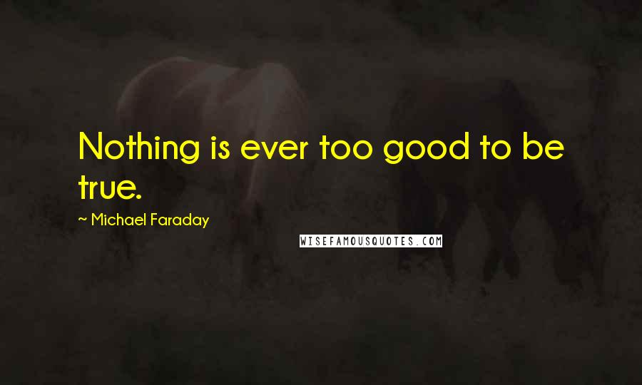 Michael Faraday quotes: Nothing is ever too good to be true.