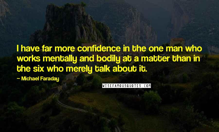 Michael Faraday quotes: I have far more confidence in the one man who works mentally and bodily at a matter than in the six who merely talk about it.