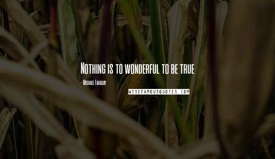 Michael Faraday quotes: Nothing is to wonderful to be true