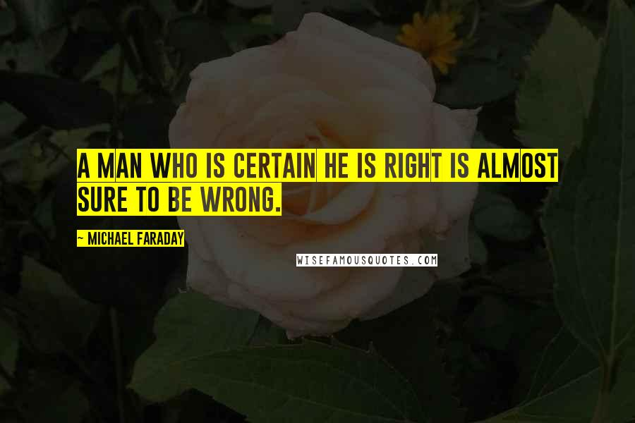 Michael Faraday quotes: A man who is certain he is right is almost sure to be wrong.