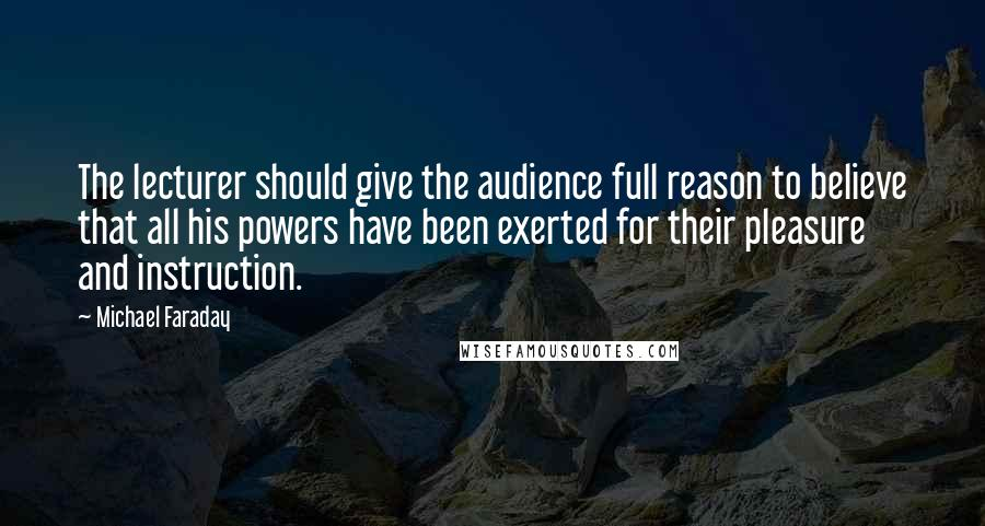 Michael Faraday quotes: The lecturer should give the audience full reason to believe that all his powers have been exerted for their pleasure and instruction.
