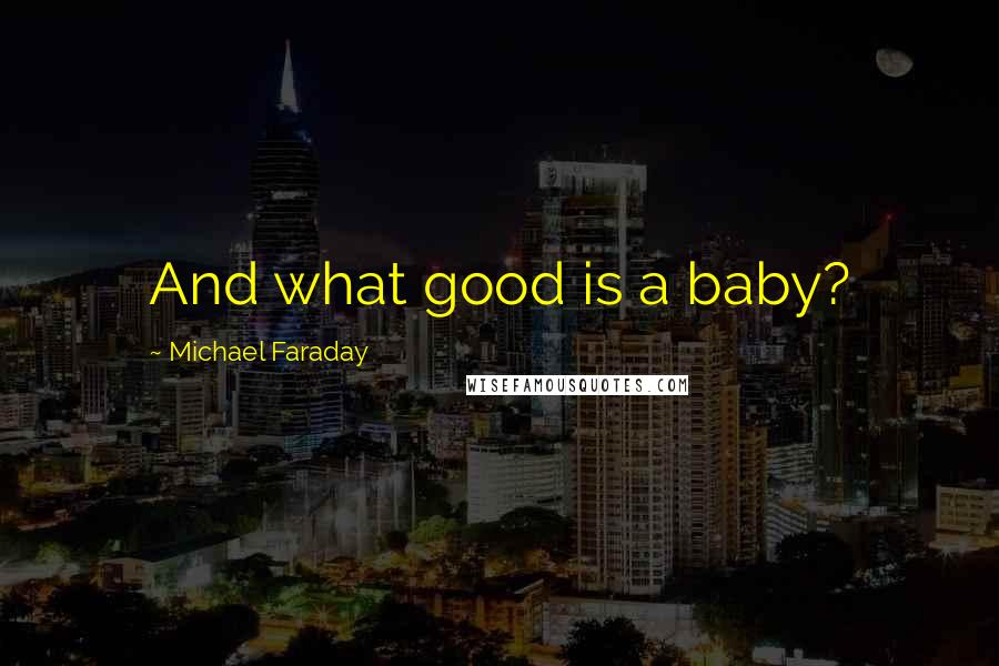 Michael Faraday quotes: And what good is a baby?
