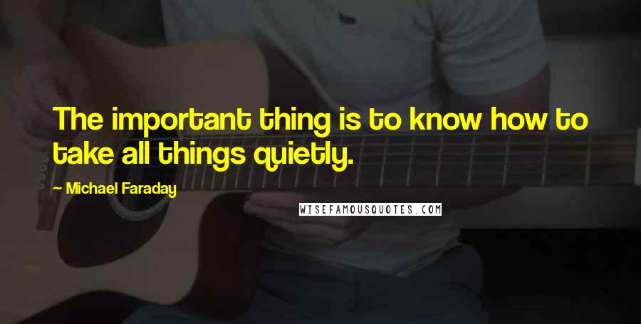 Michael Faraday quotes: The important thing is to know how to take all things quietly.