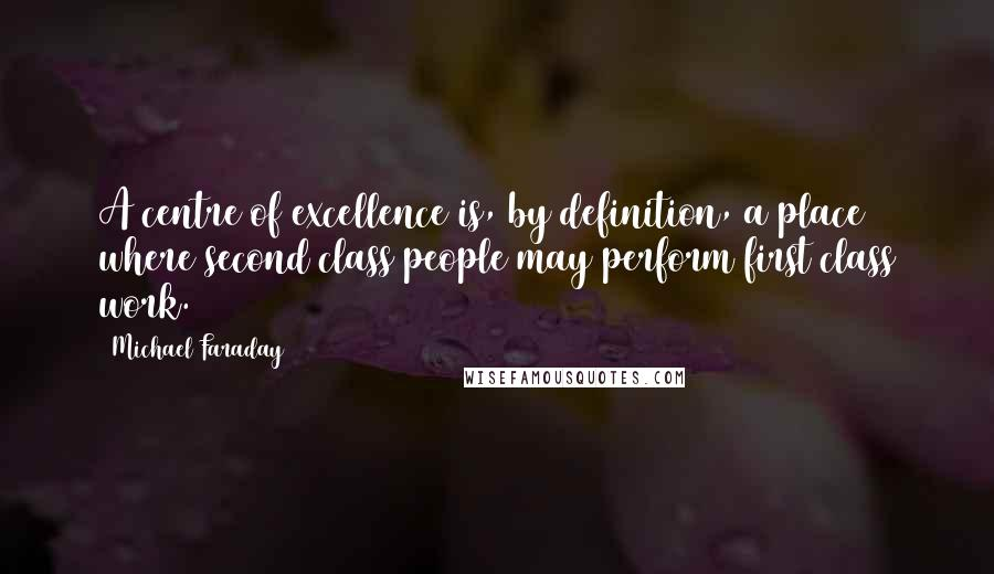 Michael Faraday quotes: A centre of excellence is, by definition, a place where second class people may perform first class work.
