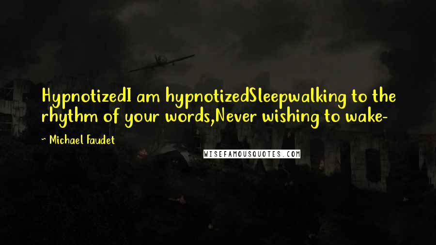 Michael Faudet quotes: HypnotizedI am hypnotizedSleepwalking to the rhythm of your words,Never wishing to wake-