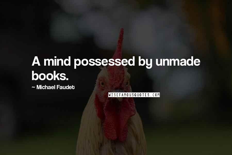Michael Faudet quotes: A mind possessed by unmade books.