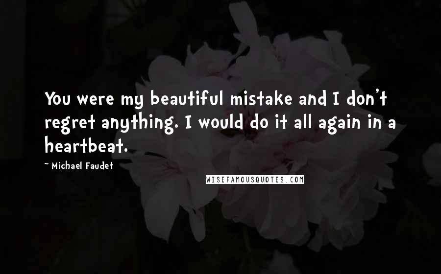 Michael Faudet quotes: You were my beautiful mistake and I don't regret anything. I would do it all again in a heartbeat.