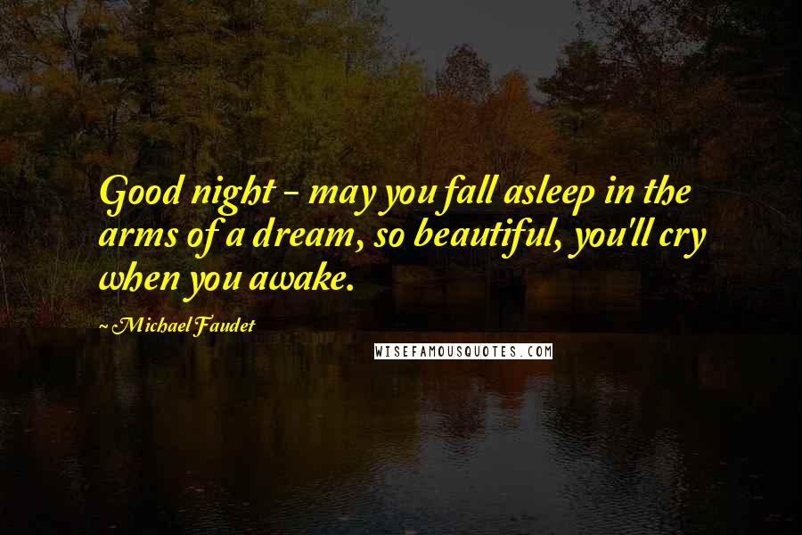 Michael Faudet quotes: Good night - may you fall asleep in the arms of a dream, so beautiful, you'll cry when you awake.
