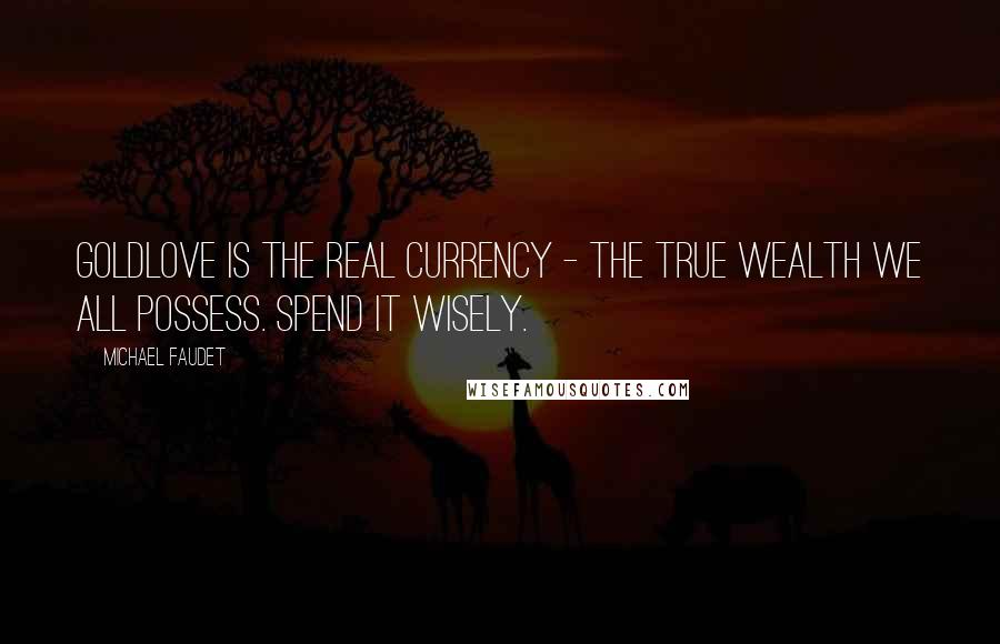 Michael Faudet quotes: GoldLove is the real currency - the true wealth we all possess. Spend it wisely.