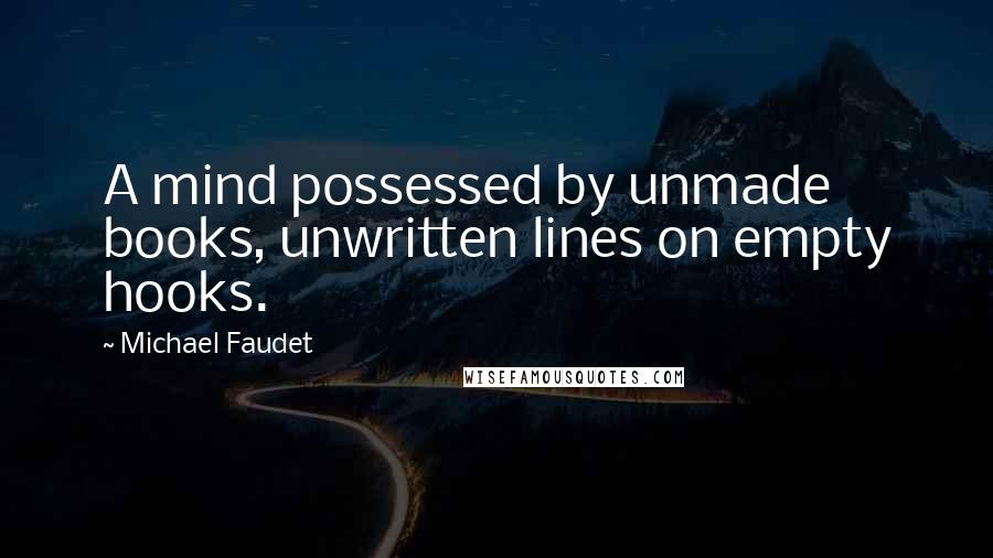Michael Faudet quotes: A mind possessed by unmade books, unwritten lines on empty hooks.