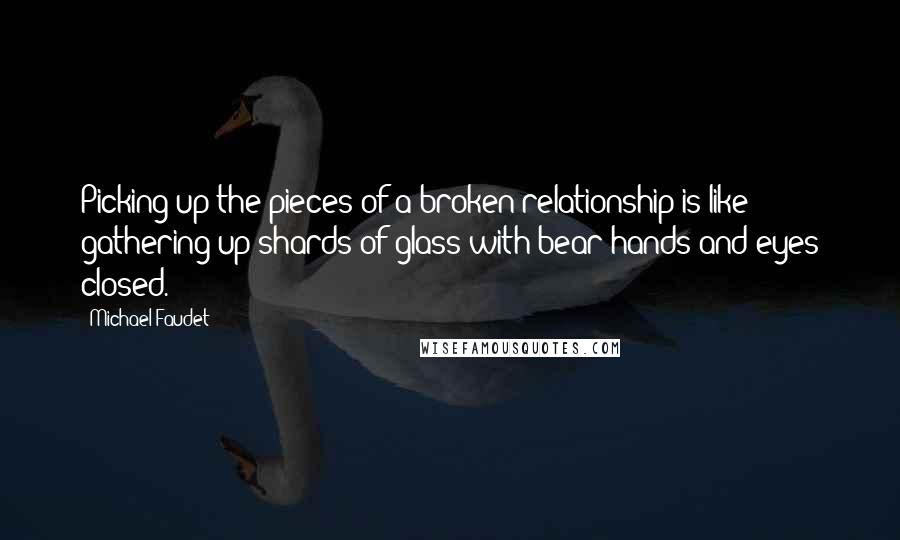 Michael Faudet quotes: Picking up the pieces of a broken relationship is like gathering up shards of glass with bear hands and eyes closed.