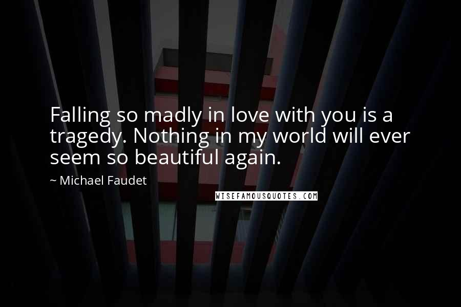 Michael Faudet quotes: Falling so madly in love with you is a tragedy. Nothing in my world will ever seem so beautiful again.