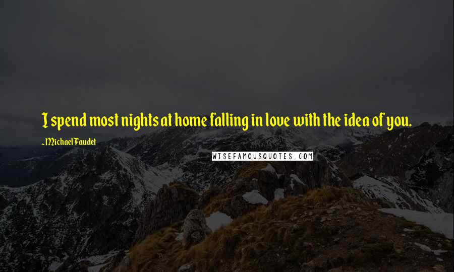 Michael Faudet quotes: I spend most nights at home falling in love with the idea of you.