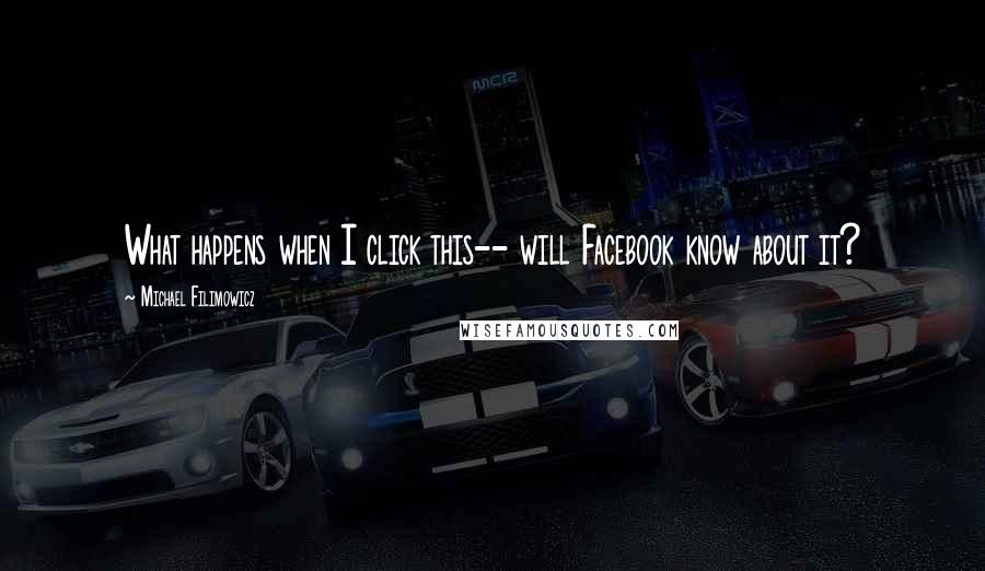 Michael Filimowicz quotes: What happens when I click this-- will Facebook know about it?