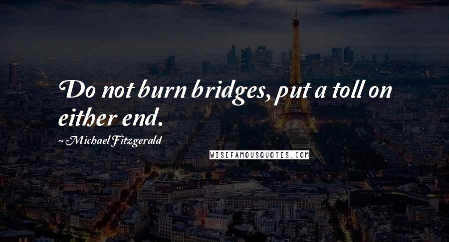 Michael Fitzgerald quotes: Do not burn bridges, put a toll on either end.