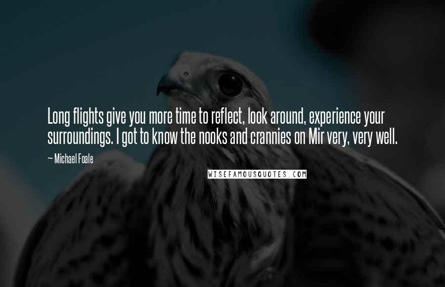 Michael Foale quotes: Long flights give you more time to reflect, look around, experience your surroundings. I got to know the nooks and crannies on Mir very, very well.