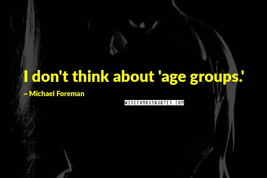 Michael Foreman quotes: I don't think about 'age groups.'