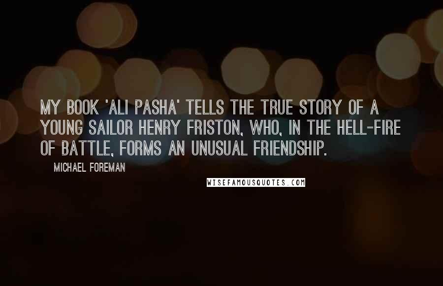 Michael Foreman quotes: My book 'Ali Pasha' tells the true story of a young sailor Henry Friston, who, in the hell-fire of battle, forms an unusual friendship.