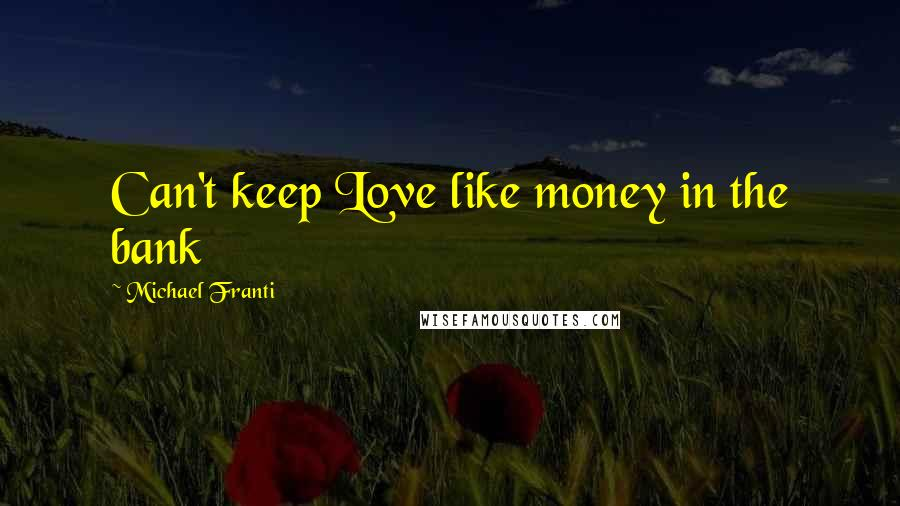 Michael Franti quotes: Can't keep Love like money in the bank