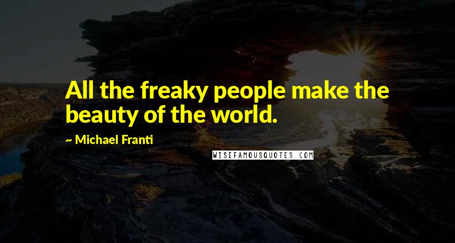 Michael Franti quotes: All the freaky people make the beauty of the world.