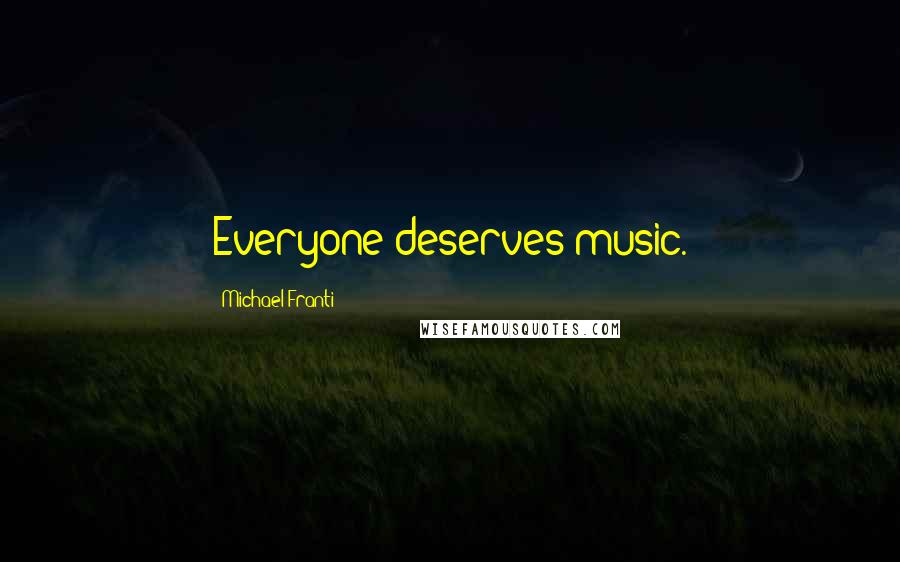 Michael Franti quotes: Everyone deserves music.