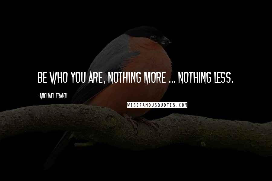 Michael Franti quotes: Be who you are, nothing more ... nothing less.