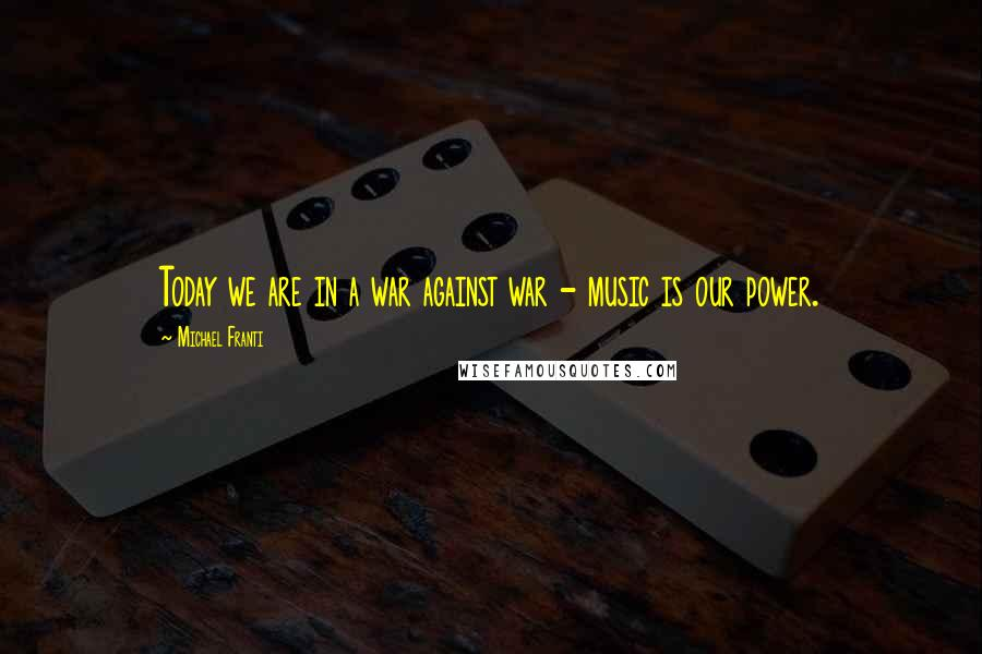 Michael Franti quotes: Today we are in a war against war - music is our power.