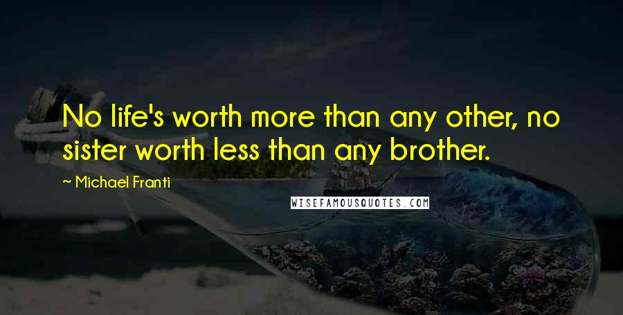 Michael Franti quotes: No life's worth more than any other, no sister worth less than any brother.