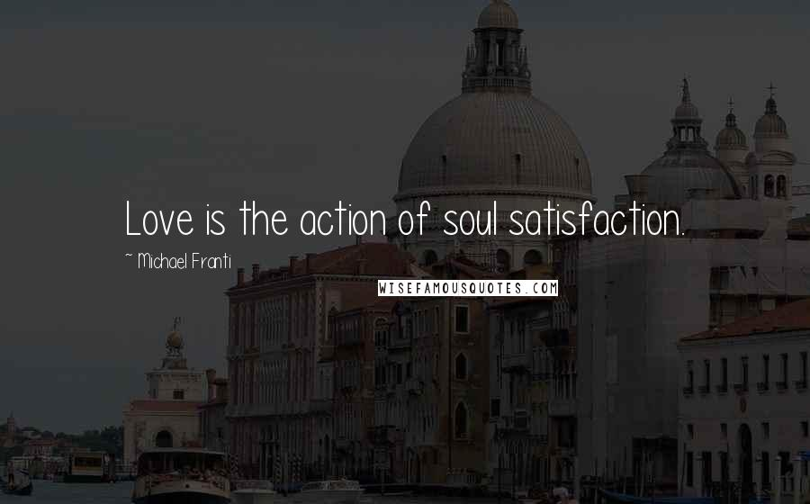 Michael Franti quotes: Love is the action of soul satisfaction.