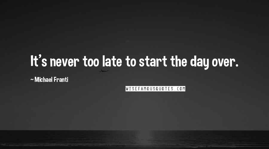 Michael Franti quotes: It's never too late to start the day over.