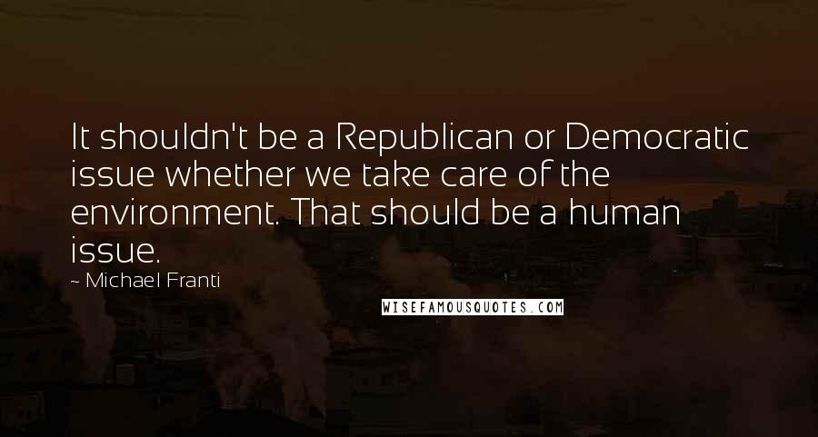 Michael Franti quotes: It shouldn't be a Republican or Democratic issue whether we take care of the environment. That should be a human issue.