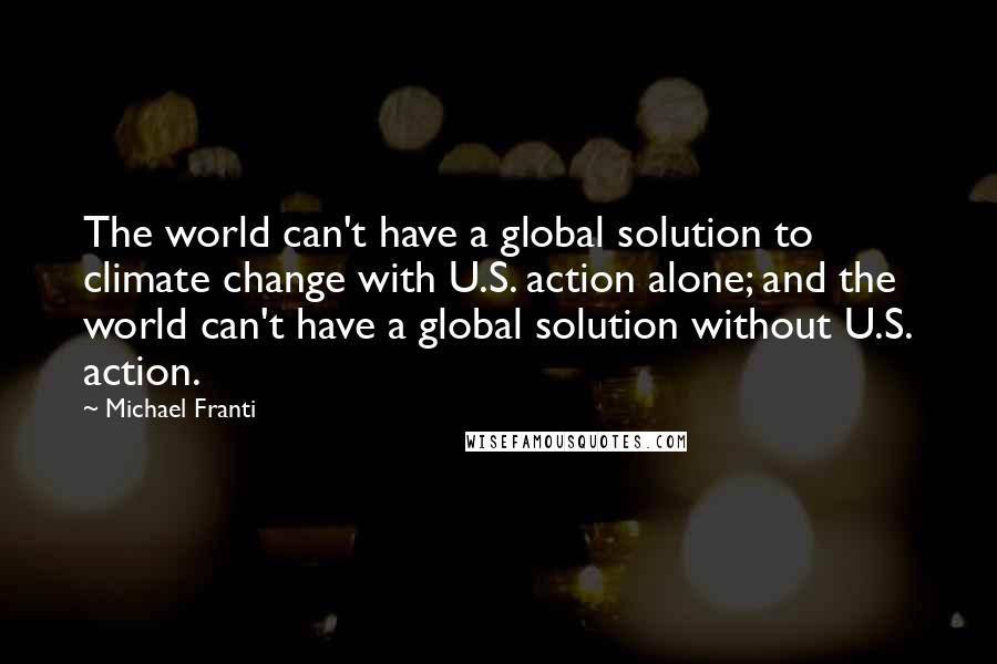Michael Franti quotes: The world can't have a global solution to climate change with U.S. action alone; and the world can't have a global solution without U.S. action.