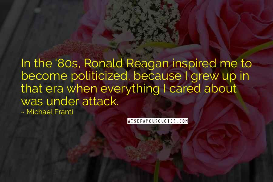 Michael Franti quotes: In the '80s, Ronald Reagan inspired me to become politicized, because I grew up in that era when everything I cared about was under attack.