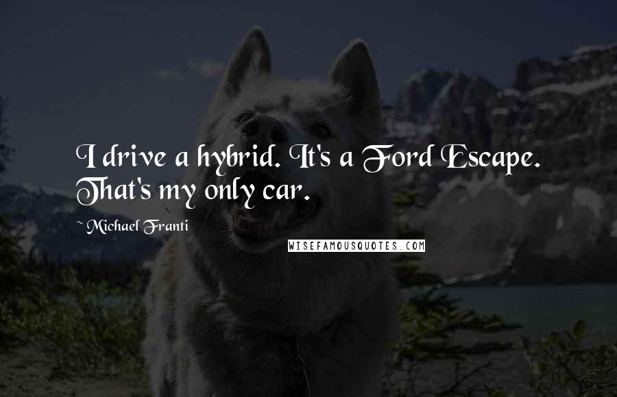 Michael Franti quotes: I drive a hybrid. It's a Ford Escape. That's my only car.