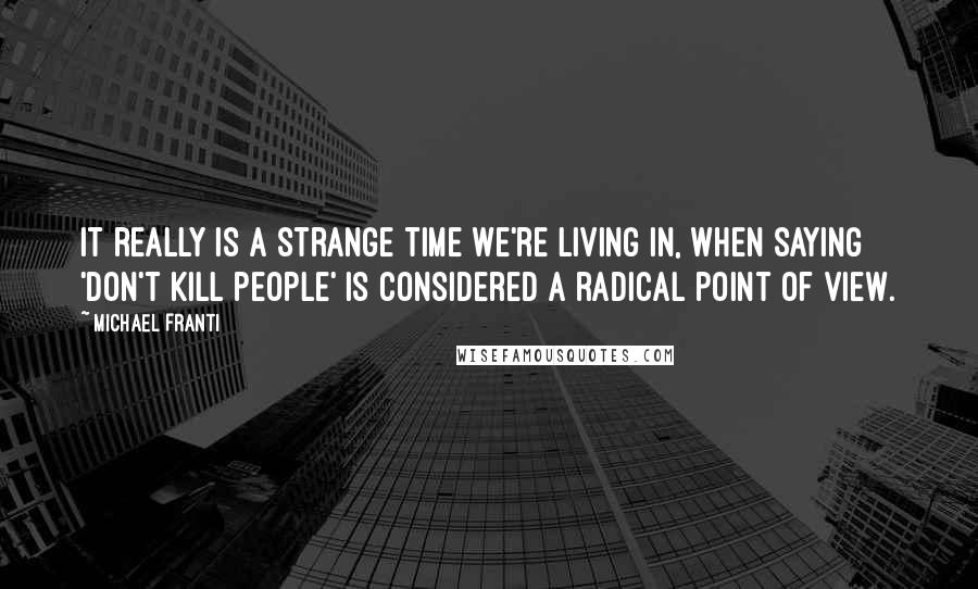 Michael Franti quotes: It really is a strange time we're living in, when saying 'Don't kill people' is considered a radical point of view.
