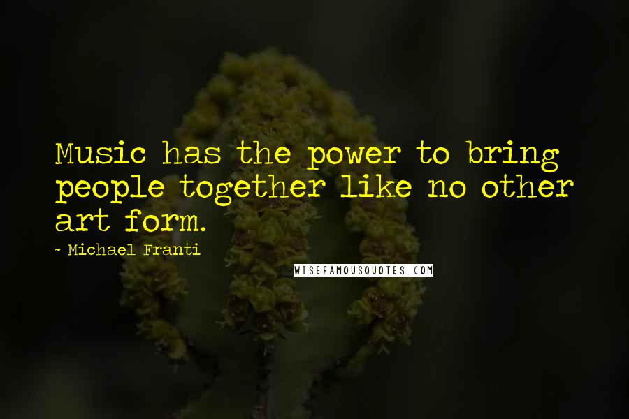 Michael Franti quotes: Music has the power to bring people together like no other art form.