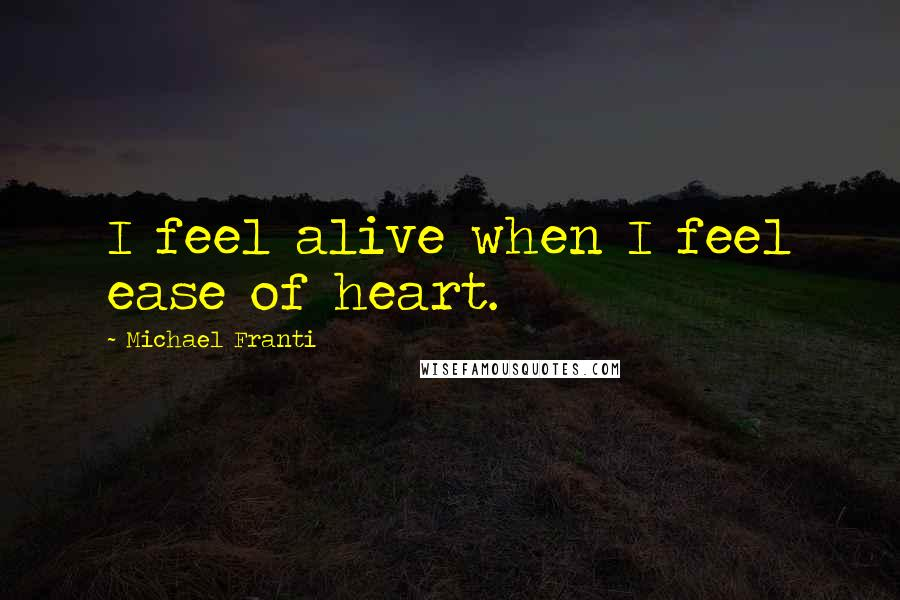 Michael Franti quotes: I feel alive when I feel ease of heart.