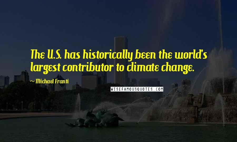 Michael Franti quotes: The U.S. has historically been the world's largest contributor to climate change.