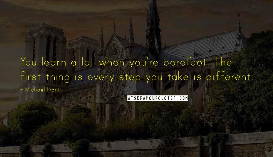 Michael Franti quotes: You learn a lot when you're barefoot. The first thing is every step you take is different.
