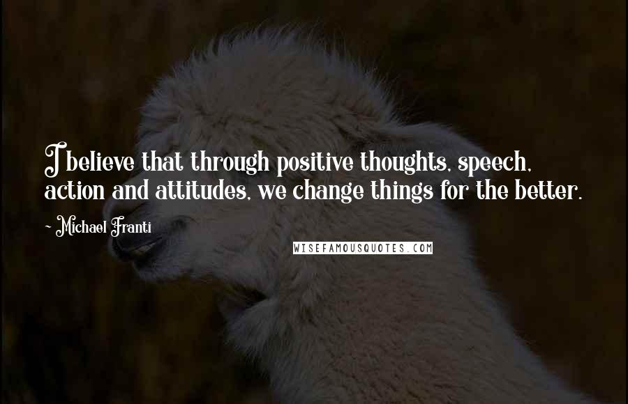 Michael Franti quotes: I believe that through positive thoughts, speech, action and attitudes, we change things for the better.
