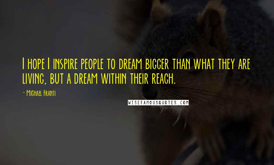 Michael Franti quotes: I hope I inspire people to dream bigger than what they are living, but a dream within their reach.