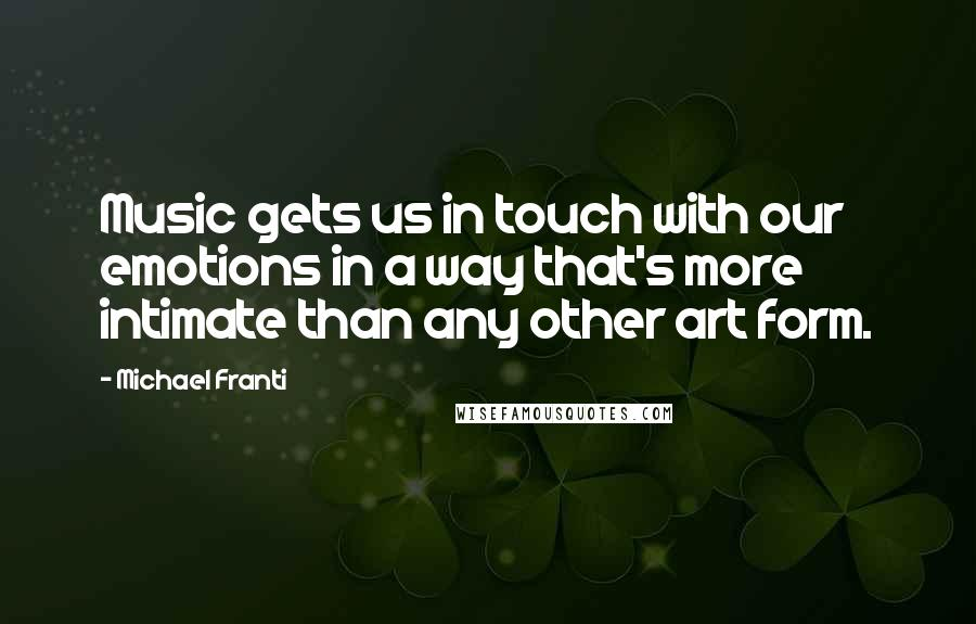 Michael Franti quotes: Music gets us in touch with our emotions in a way that's more intimate than any other art form.