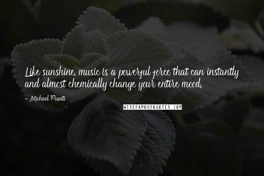 Michael Franti quotes: Like sunshine, music is a powerful force that can instantly and almost chemically change your entire mood.