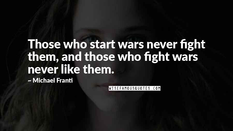 Michael Franti quotes: Those who start wars never fight them, and those who fight wars never like them.