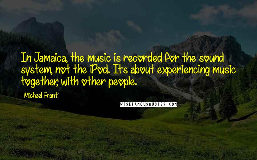 Michael Franti quotes: In Jamaica, the music is recorded for the sound system, not the iPod. It's about experiencing music together, with other people.