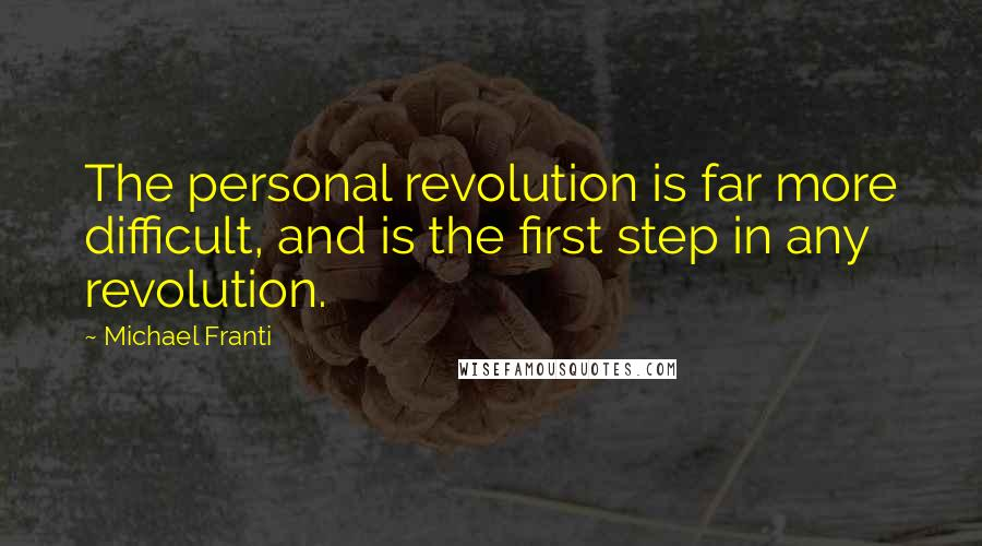 Michael Franti quotes: The personal revolution is far more difficult, and is the first step in any revolution.