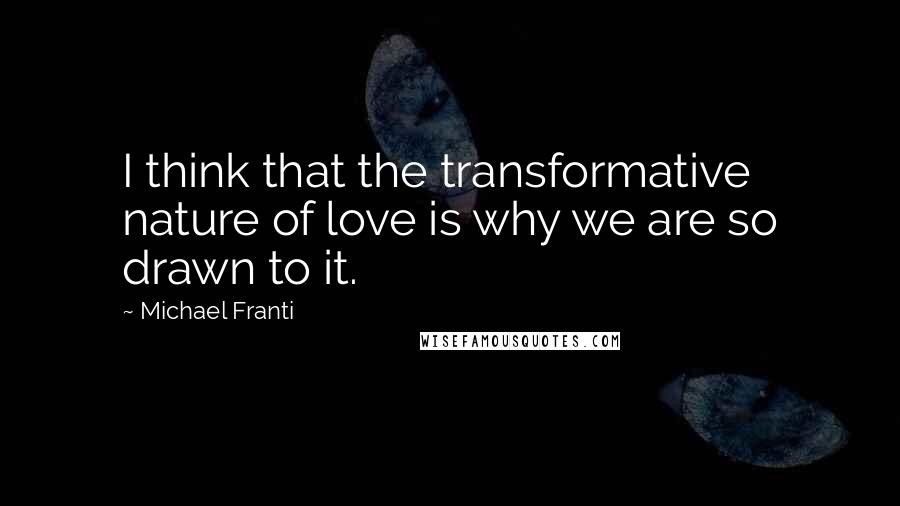 Michael Franti quotes: I think that the transformative nature of love is why we are so drawn to it.