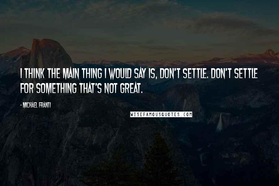 Michael Franti quotes: I think the main thing I would say is, don't settle. Don't settle for something that's not great.