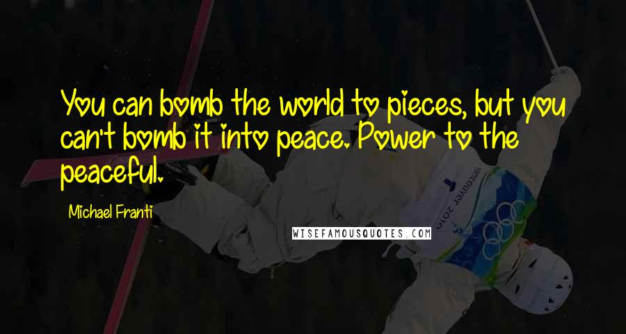 Michael Franti quotes: You can bomb the world to pieces, but you can't bomb it into peace. Power to the peaceful.